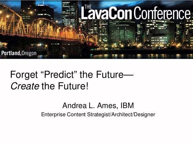 """Forget """"Predict"""" the Future— Create the Future!  Andrea L. Ames, IBM  Enterprise Content Strategist/Architect/Designer"""