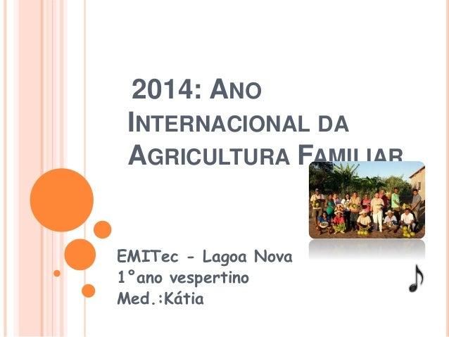 2014: ANO  INTERNACIONAL DA  AGRICULTURA FAMILIAR  EMITec - Lagoa Nova  1°ano vespertino  Med.:Kátia