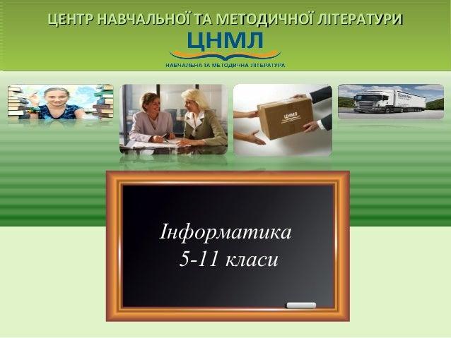 ЦЕНТР НАВЧАЛЬНОЇ ТТАА ММЕЕТТООДДИИЧЧННООЇЇ ЛЛІІТТЕЕРРААТТУУРРИИ  Інформатика  5-11 класи