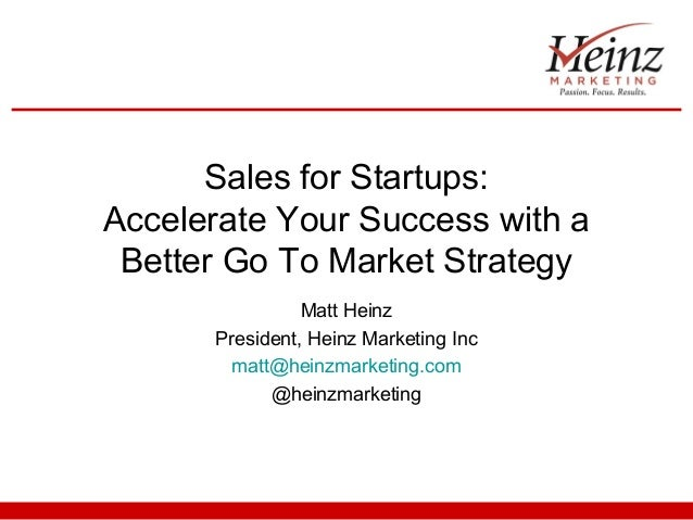Sales for Startups:  Accelerate Your Success with a  Better Go To Market Strategy  Matt Heinz  President, Heinz Marketing ...