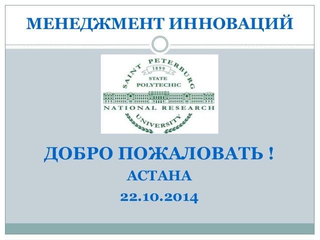 МЕНЕДЖМЕНТ ИННОВАЦИЙ  ДОБРО ПОЖАЛОВАТЬ !  АСТАНА  22.10.2014