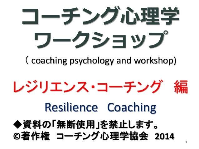 コーチング心理学 ワークショップ (coaching psychology and workshop) レジリエンス・コーチング編 ResilienceCoaching  ◆資料の「無断使用」を禁止します。  ©著作権コーチング心理学協会201...