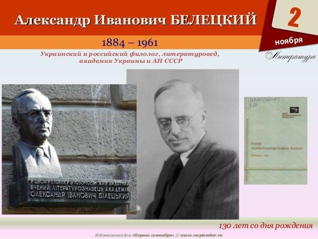 ААллееккссааннддрр ИИввааннооввиичч ББЕЕЛЛЕЕЦЦККИИЙЙ  1884 – 1961  Украинский и российский филолог, литературовед,  2  130...