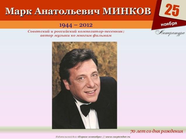 ММаарркк ААннааттооллььееввиичч ММИИННККООВВ  1944 – 2012  25  70 лет со дня рождения  Советский и российский композитор-п...