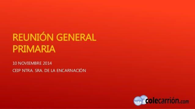 REUNIÓN GENERAL  PRIMARIA  10 NOVIEMBRE 2014  CEIP NTRA. SRA. DE LA ENCARNACIÓN
