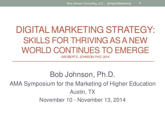 DIGITAL MARKETING STRATEGY: SKILLS FOR THRIVING AS A NEW WORLD CONTINUES TO EMERGE ©ROBERTE.JOHNSON,PH.D.2014 Bob Johnson,...