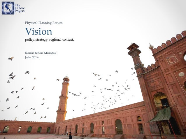 Physical Planning Forum Vision policy, strategy; regional context. Kamil Khan Mumtaz July 2014