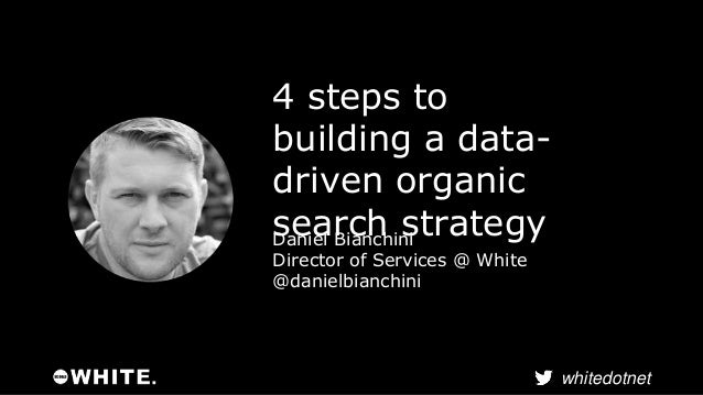 whitedotnet  4 steps to  building a data-driven  organic  search strategy Daniel Bianchini  Director of Services @ White  ...
