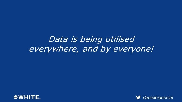 danielbianchini  Data is being utilised  everywhere, and by everyone!