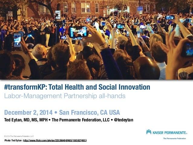 #transformKP: Total Health and Social Innovation  Labor-Management Partnership all-hands  December 2, 2014 • San Francisco...