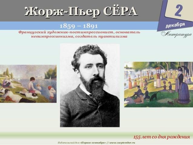 ЖЖоорржж--ППььеерр ССЁЁРРАА  1859 – 1891  Французский художник-постимпрессионист, основатель  2  155 лет со дня рождения  ...