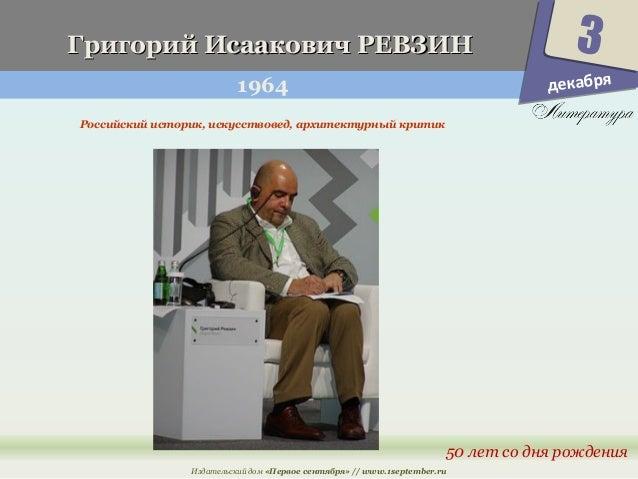 ГГррииггоорриийй ИИссааааккооввиичч РРЕЕВВЗЗИИНН  1964  3  50 лет со дня рождения  Российский историк, искусствовед, архит...