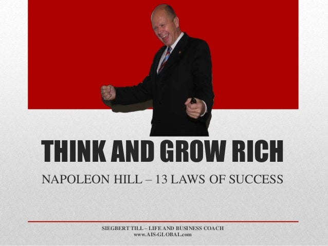 THINK AND GROW RICH  NAPOLEON HILL – 13 LAWS OF SUCCESS  SIEGBERT TILL – LIFE AND BUSINESS COACH  www.AIS-GLOBAL.com