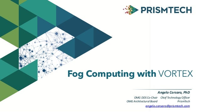 Fog Computing with VORTEX  Angelo  Corsaro,  PhD  Chief  Technology  Officer  PrismTech  OMG  DDS  Co-­‐Chair  OMG  Archit...