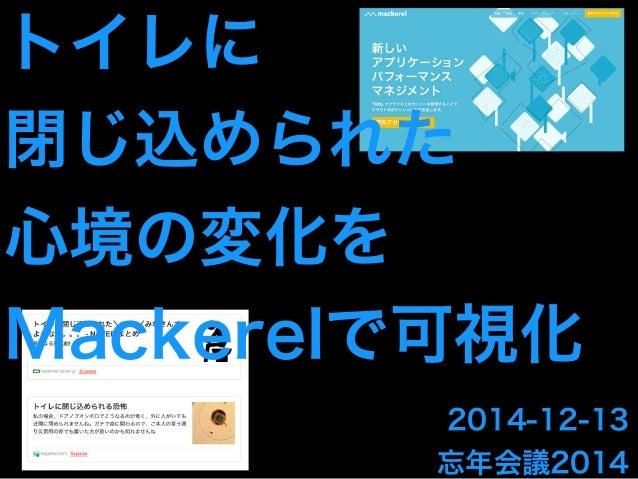 トイレに  閉じ込められた  心境の変化を  Mackerelで可視化  2014-12-13  忘年会議2014