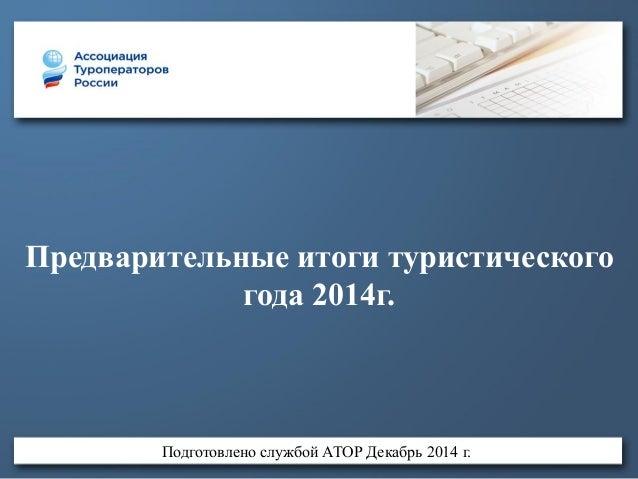 Предварительные итоги туристического года 2014г. Подготовлено службой АТОР Декабрь 2014 г.