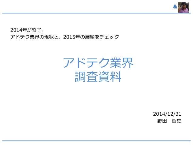 & アドテク業界 調査資料 2014年が終了。 アドテク業界の現状と、2015年の展望をチェック 2014/12/31 野田 智史