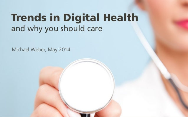 Trends in Digital Health and why you should care Michael Weber, May 2014