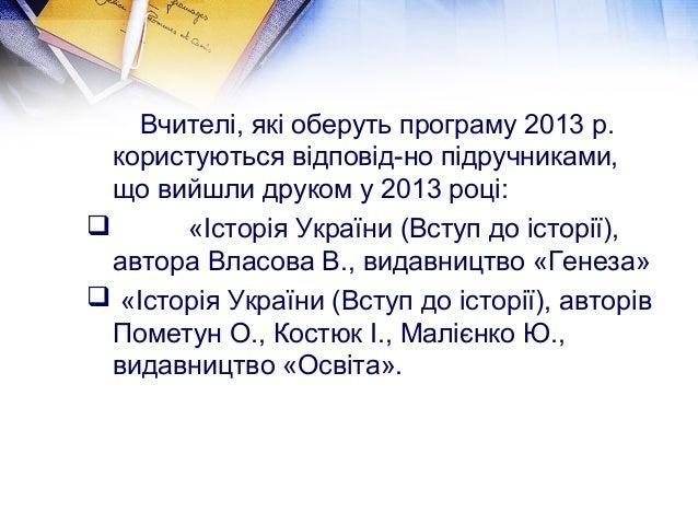 Вчителі, які оберуть програму 2013 р.  користуються відповід-но підручниками,  що вийшли друком у 2013 році:   «Історія У...