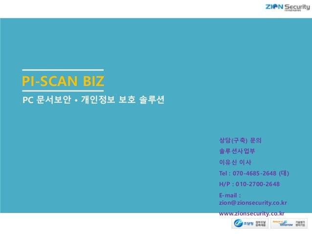 PI-SCAN BIZ PC 문서보안 • 개인정보 보호 솔루션 상담(구축) 문의 솔루션사업부 이유신 이사 Tel : 070-4685-2648 (대) H/P : 010-2700-2648 E-mail : zion@zionse...