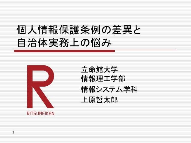 1 個人情報保護条例の差異と 自治体実務上の悩み 立命館大学 情報理工学部 情報システム学科 上原哲太郎