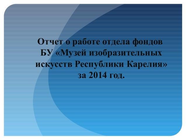 Отчет о работе отдела фондов БУ «Музей изобразительных искусств Республики Карелия» за 2014 год.
