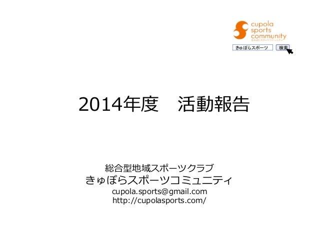 2014年度 活動報告 総合型地域スポーツクラブ きゅぽらスポーツコミュニティ cupola.sports@gmail.com http://cupolasports.com/ きゅぽらスポーツ 検索