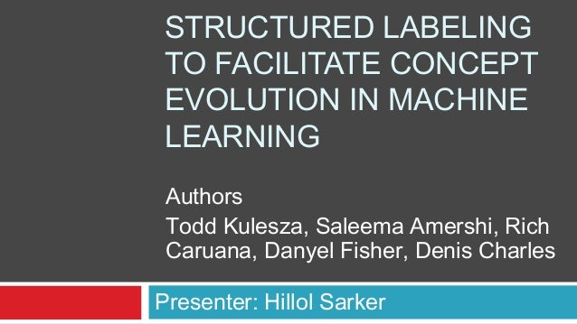 STRUCTURED LABELING TO FACILITATE CONCEPT EVOLUTION IN MACHINE LEARNING Presenter: Hillol Sarker Authors Todd Kulesza, Sal...