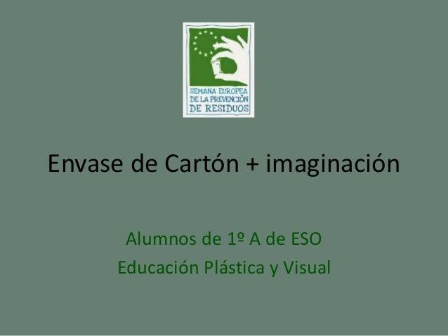 Envase de Cartón + imaginación Alumnos de 1º A de ESO Educación Plástica y Visual