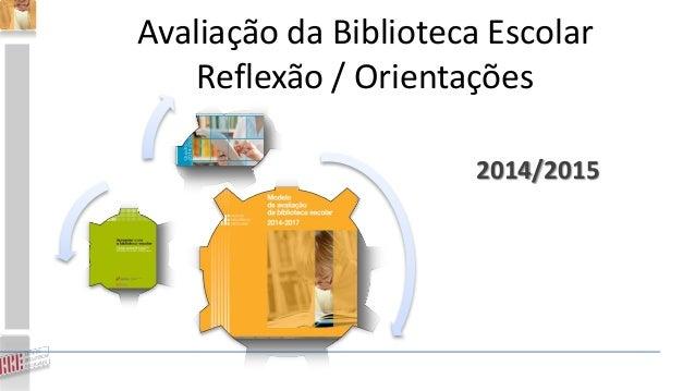Avaliação da Biblioteca Escolar Reflexão / Orientações 2014/2015
