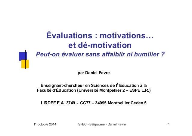 11 octobre 2014 ISFEC - Batipaume - Daniel Favre 1 Évaluations : motivations… et dé-motivation Peut-on évaluer sans affaib...