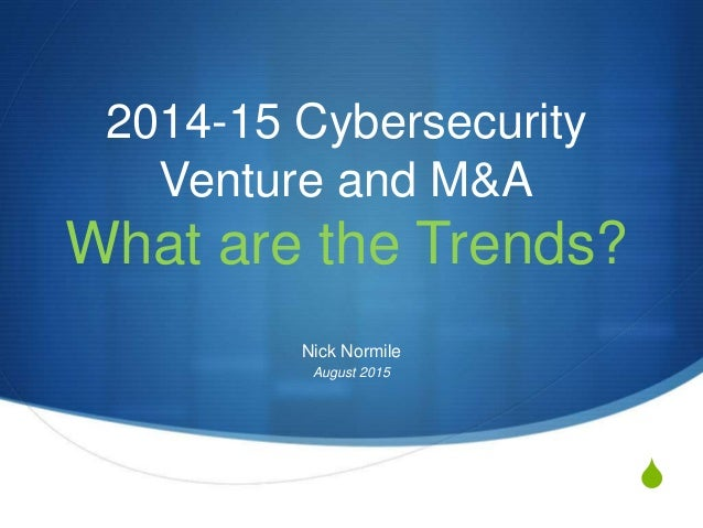 S 2014-15 Cybersecurity Venture and M&A What are the Trends? Nick Normile August 2015