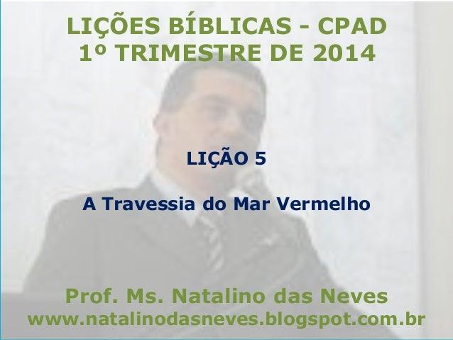 LIÇÕES BÍBLICAS - CPAD 1º TRIMESTRE DE 2014  LIÇÃO 5 A Travessia do Mar Vermelho  Prof. Ms. Natalino das Neves  www.natali...
