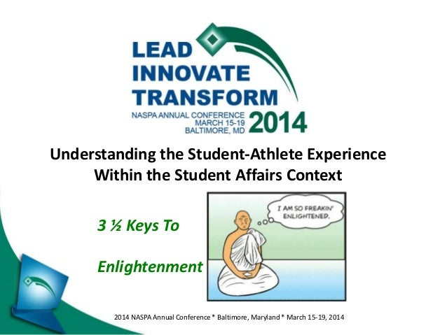 2014 NASPA Annual Conference * Baltimore, Maryland * March 15-19, 2014 Understanding the Student-Athlete Experience Within...