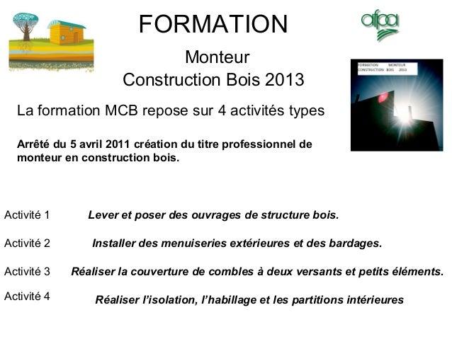 FORMATION Monteur Construction Bois 2013 Lever et poser des ouvrages de structure bois. La formation MCB repose sur 4 acti...