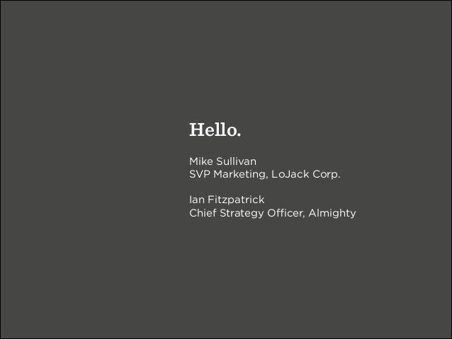 Hello. ! Mike Sullivan SVP Marketing, LoJack Corp. ! Ian Fitzpatrick Chief Strategy Officer, Almighty