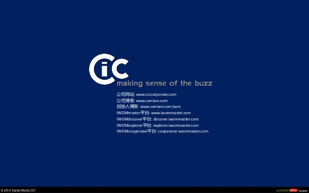© 2014 Kantar Media CIC  公司网站: www.ciccorporate.com  公司博客: www.seeisee.com  创始人博客: www.seeisee.com/sam  IWOMmaster平台: www....