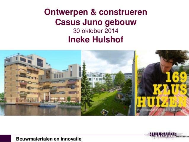 Ontwerpen & construeren  Casus Juno gebouw  30 oktober 2014  Ineke Hulshof  Bouwmaterialen en innovatie