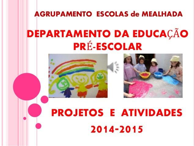 AGRUPAMENTO ESCOLAS de MEALHADA PROJETOS E ATIVIDADES 2014-2015 DEPARTAMENTO DA EDUCAÇÃO PRÉ-ESCOLAR