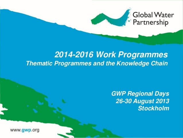 2014-2016 Work Programmes Thematic Programmes and the Knowledge Chain GWP Regional Days 26-30 August 2013 Stockholm