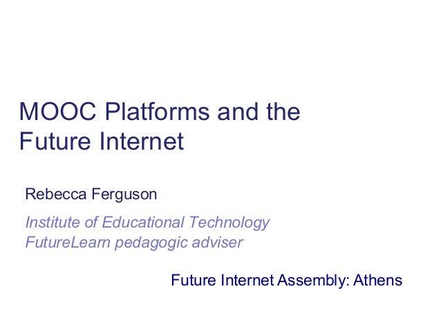 MOOC Platforms and the Future Internet Rebecca Ferguson Institute of Educational Technology FutureLearn pedagogic adviser ...