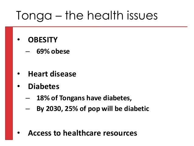 • OBESITY – 69% obese • Heart disease • Diabetes – 18% of Tongans have diabetes, – By 2030, 25% of pop will be diabetic • ...