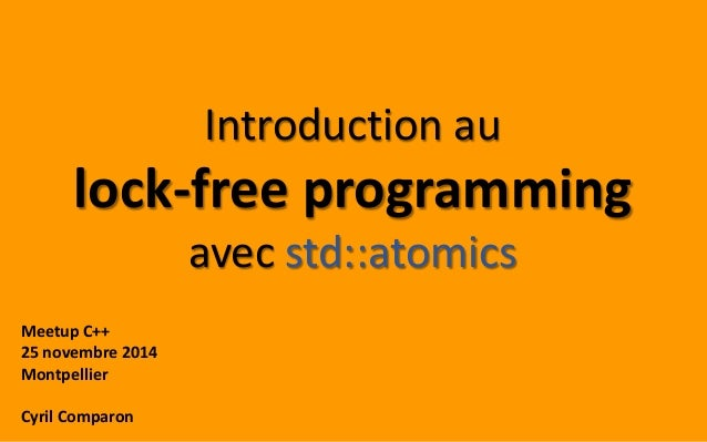Introduction au  lock-free programming  avec std::atomics  Meetup C++  25 novembre 2014  Montpellier  Cyril Comparon