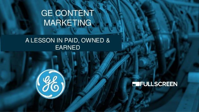 GE CONTENT MARKETING A LESSON IN PAID, OWNED & EARNED