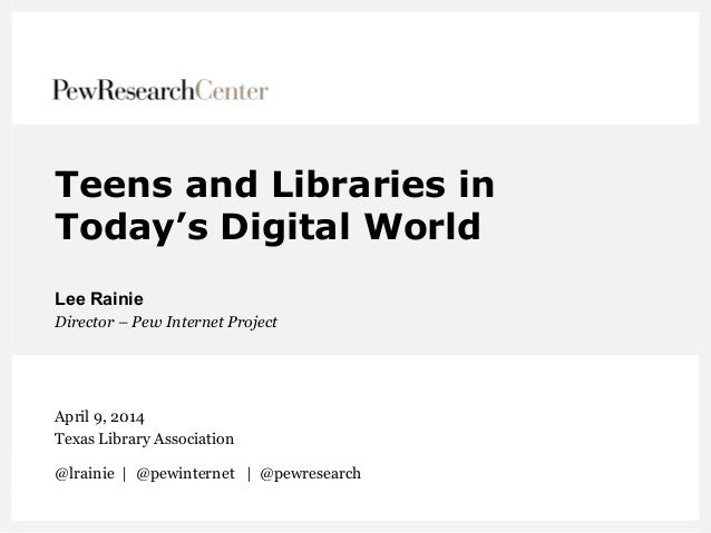 Teens and Libraries in Today's Digital World Lee Rainie Director – Pew Internet Project April 9, 2014 Texas Library Associ...