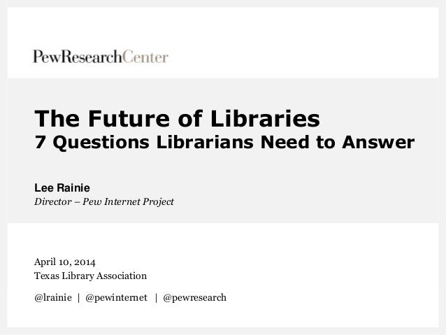 The Future of Libraries 7 Questions Librarians Need to Answer Lee Rainie Director – Pew Internet Project April 10, 2014 Te...