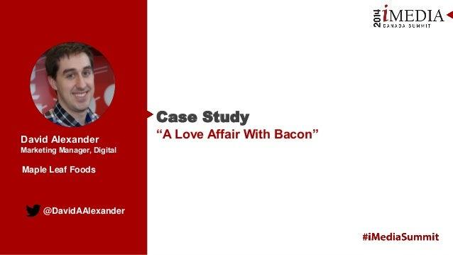 "@DavidAAlexander David Alexander Marketing Manager, Digital Case Study ""A Love Affair With Bacon"" Maple Leaf Foods"