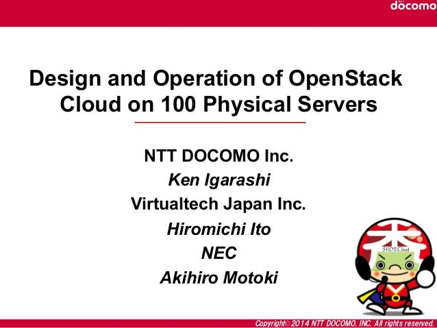 Copyright©2014  NTT  DOCOMO,  INC.  All  rights  reserved. Design and Operation of OpenStack Cloud on 100 Physical Servers...