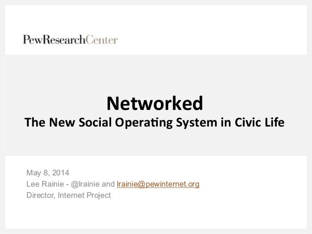 Networked	    The	   New	   Social	   Opera3ng	   System	   in	   Civic	   Life	    May 8, 2014 Lee Rainie - @lrainie and ...