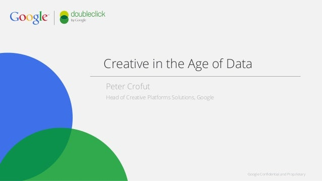 Google Confidential and Proprietary Creative in the Age of Data Peter Crofut Head of Creative Platforms Solutions, Google